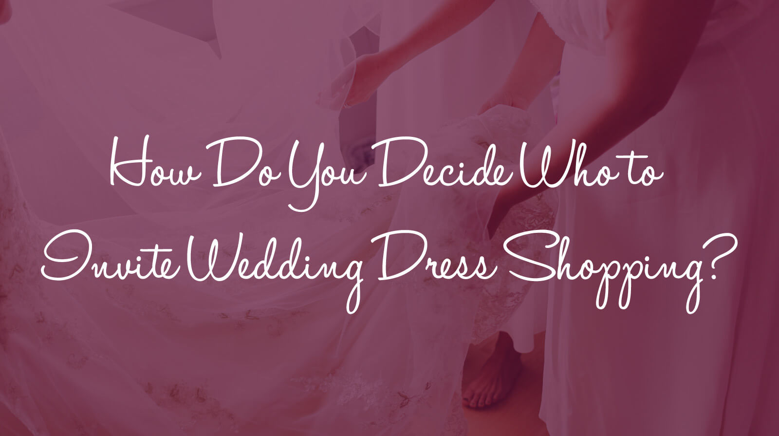 How Do You Decide Who to Invite Wedding Dress Shopping
