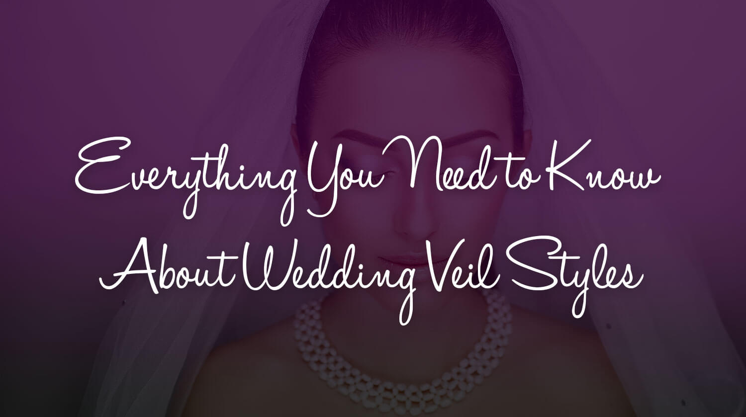 Everything You Need to Know About Wedding Veil Styles