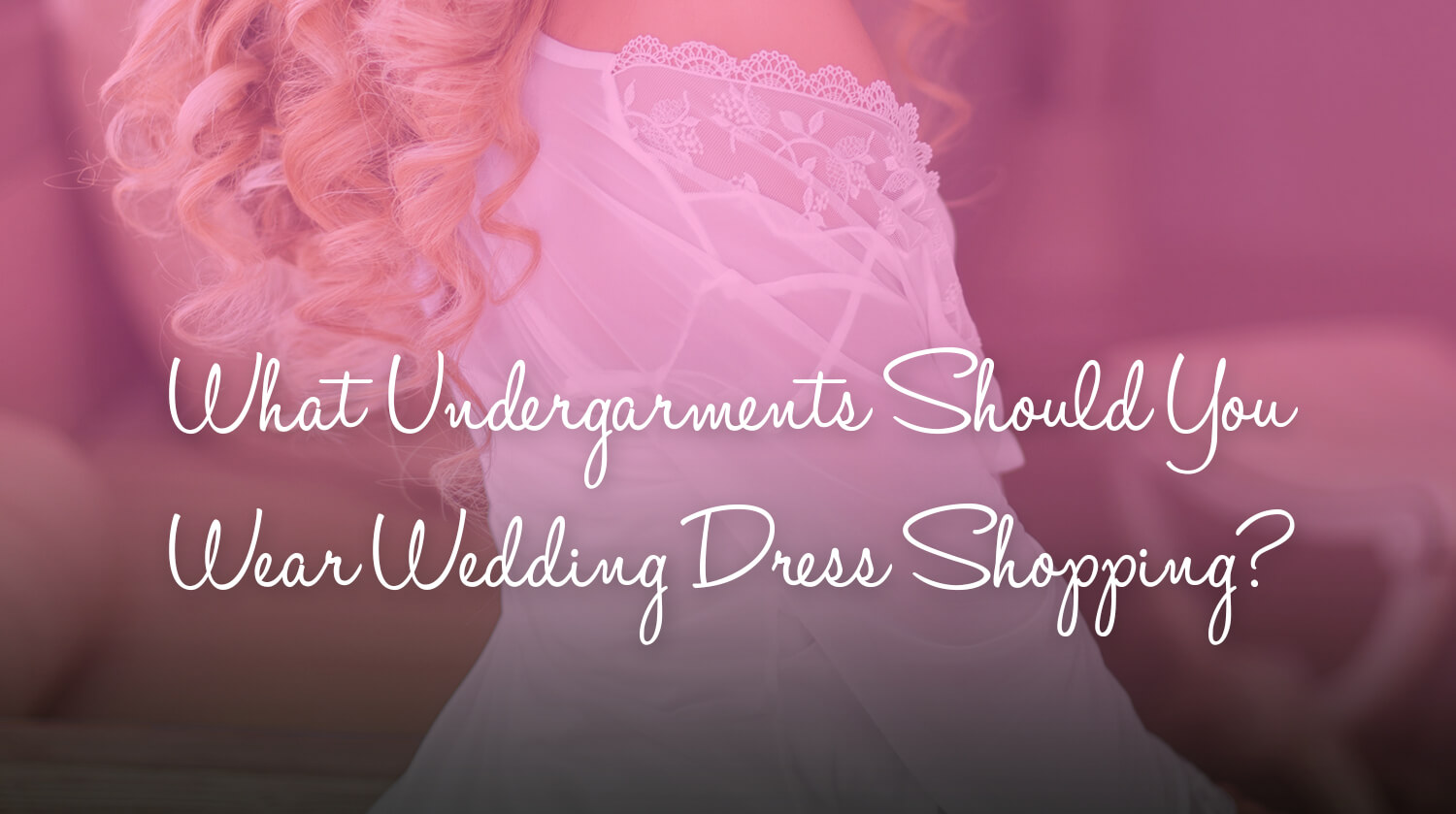 What Undergarments Should You Wear Wedding Dress Shopping