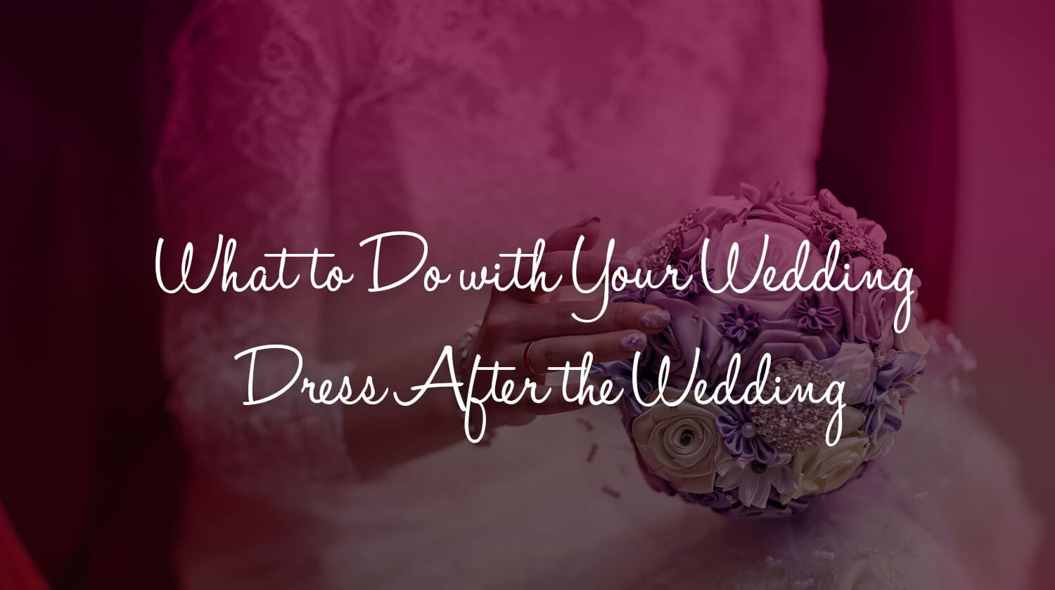 what to do with your wedding dress after the wedding