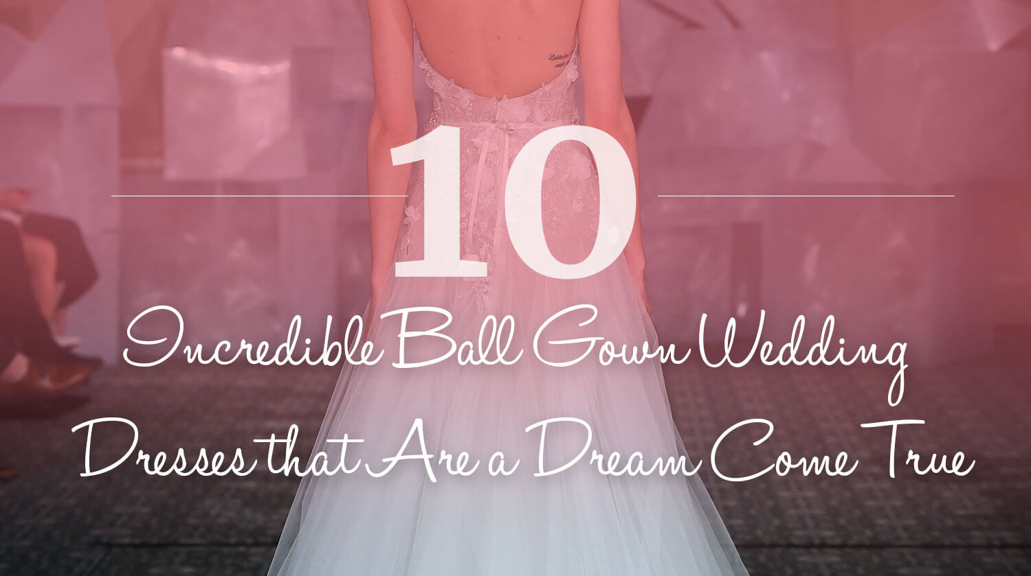 10 Incredible Ball Gown Wedding Dresses that Are a Dream Come True
