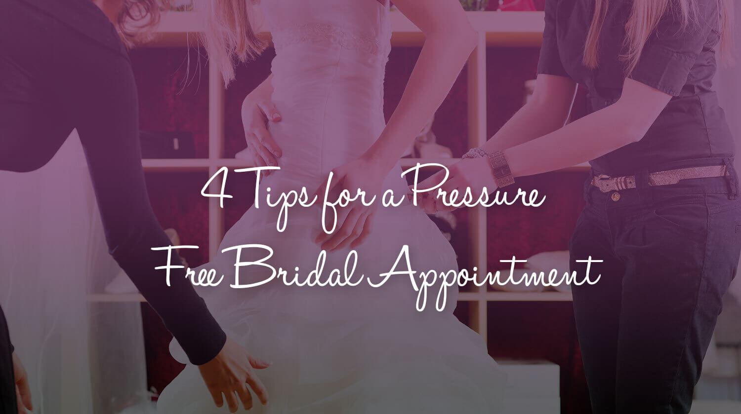 4 Tips for a Pressure Free Bridal Appointment